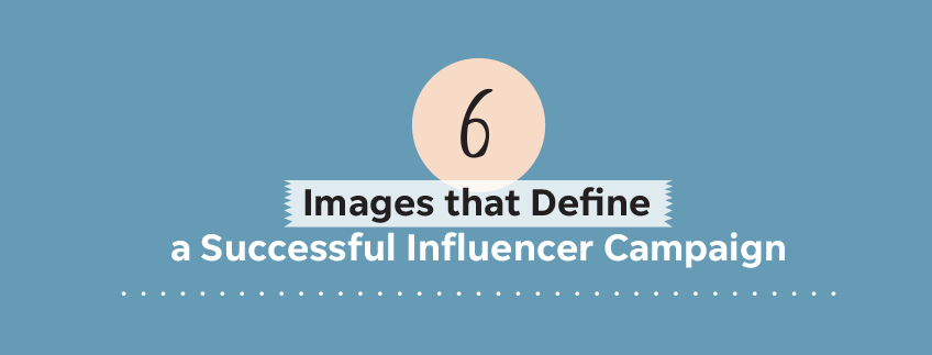 6 Images that Define a Successful Influencer Campaign
